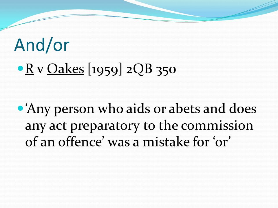 And/or R v Oakes [1959] 2QB 350.